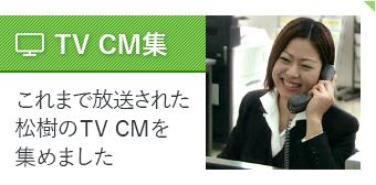 TV CM集|これまで放送された松樹のTV CMを集めました